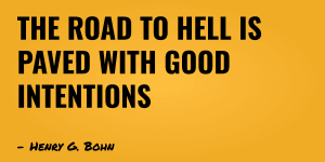 """The road to hell is paved with good intentions"" — Henry G. Bohn"